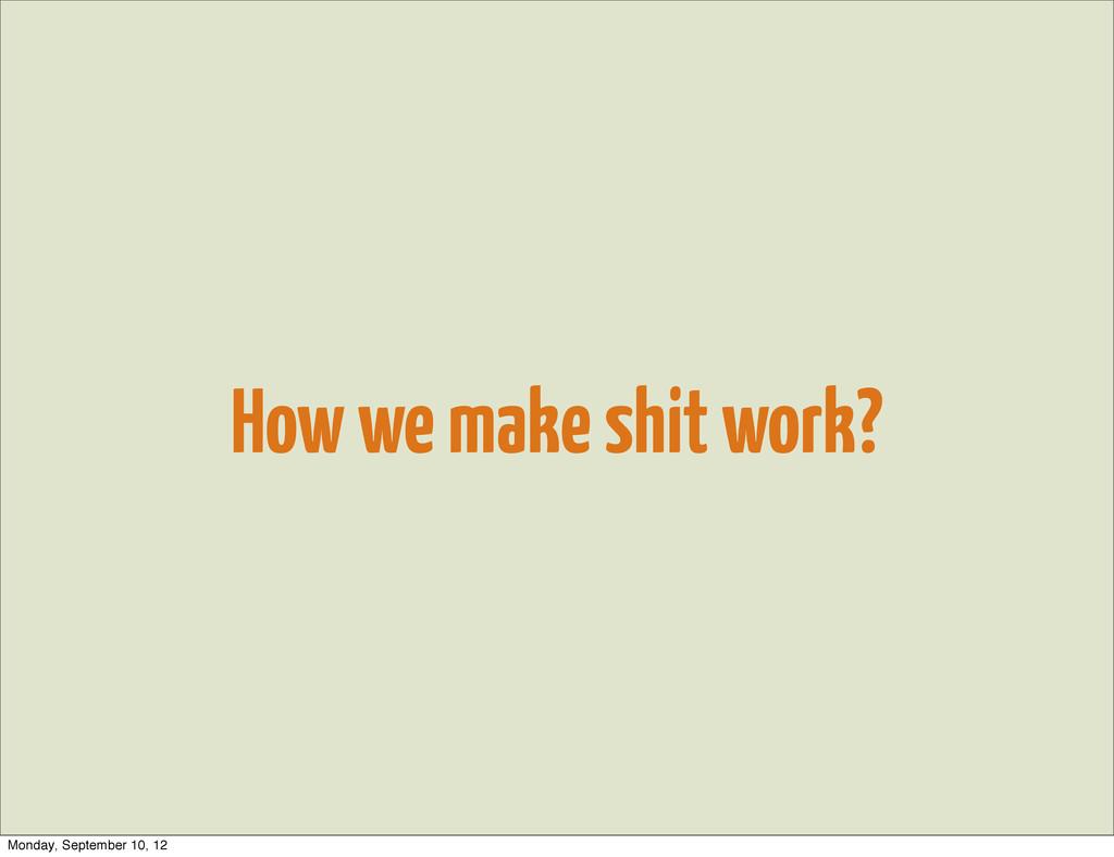 How we make shit work? Monday, September 10, 12