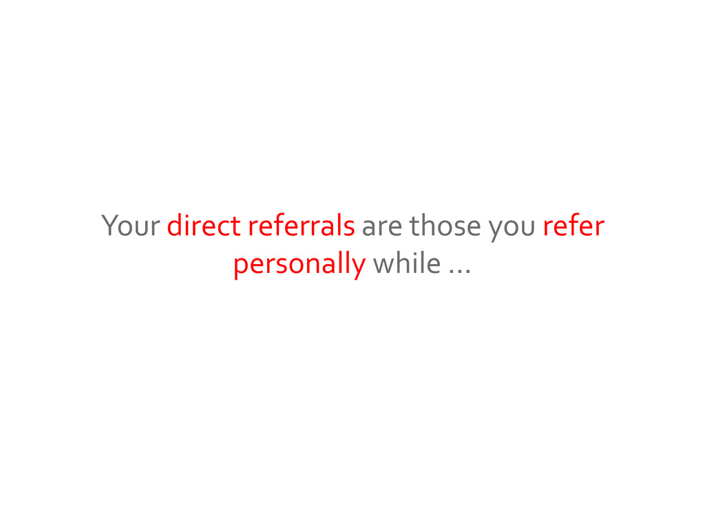 Your direct referrals are those you refer perso...