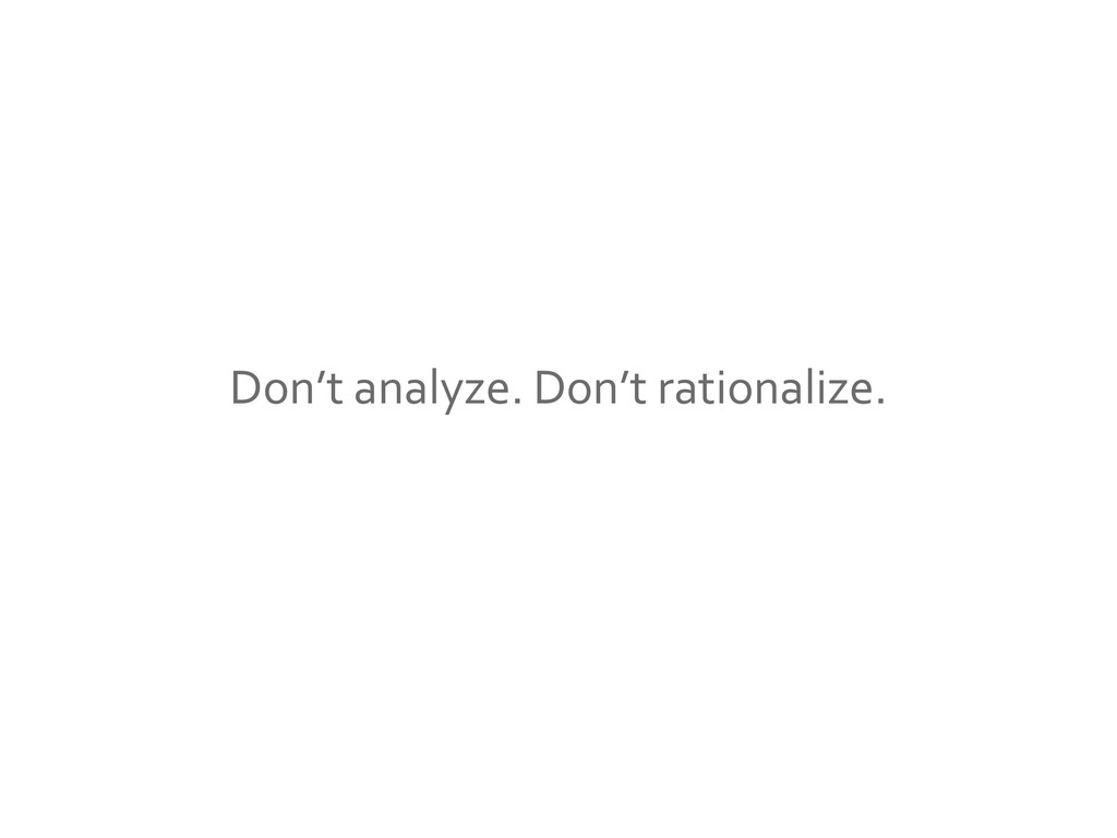 Don't analyze. Don't rationalize.