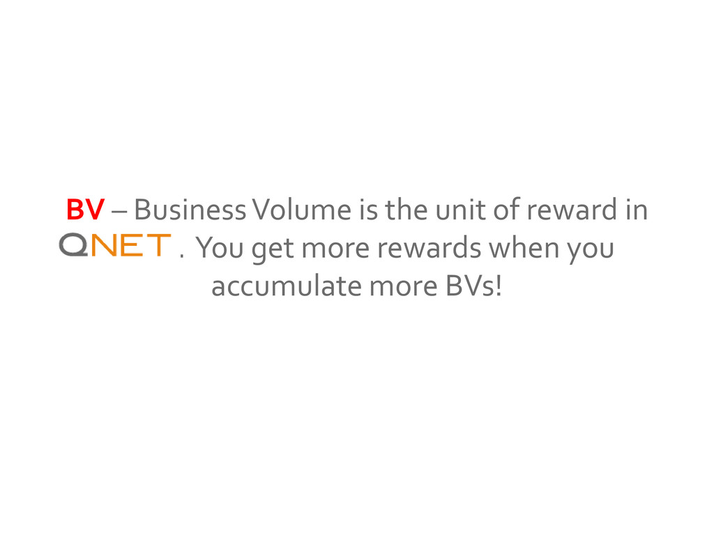 BV – Business Volume is the unit of reward in Q...
