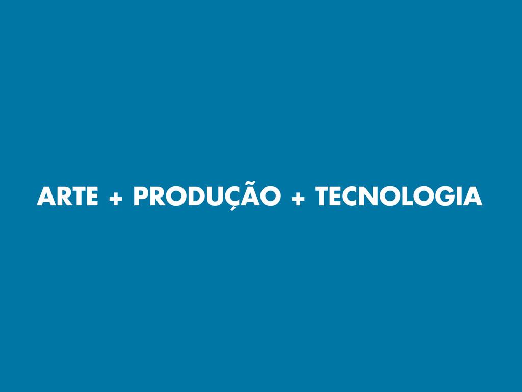 ARTE + PRODUÇÃO + TECNOLOGIA