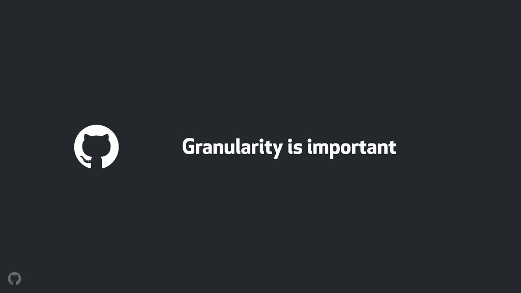 Granularity is important