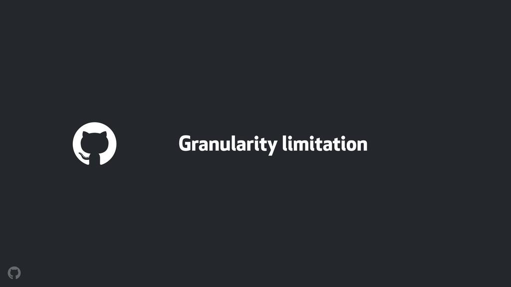 Granularity limitation