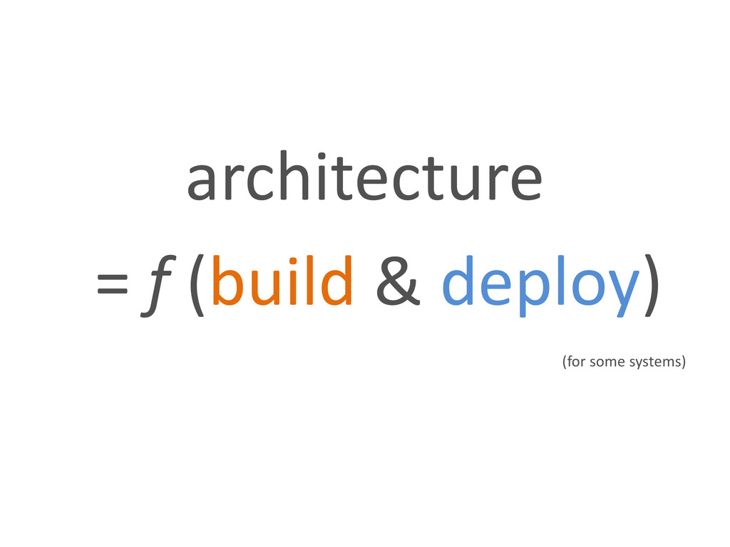 architecture = f (build & deploy) (for some sys...