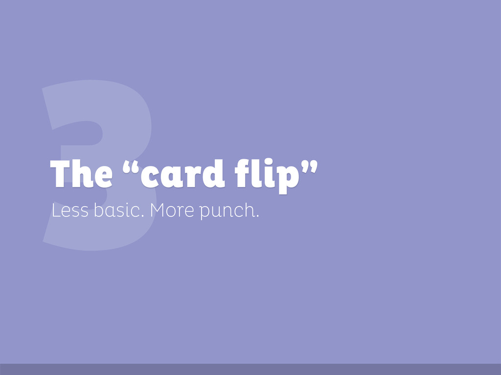 """3 Less basic. More punch. The """"card flip"""""""