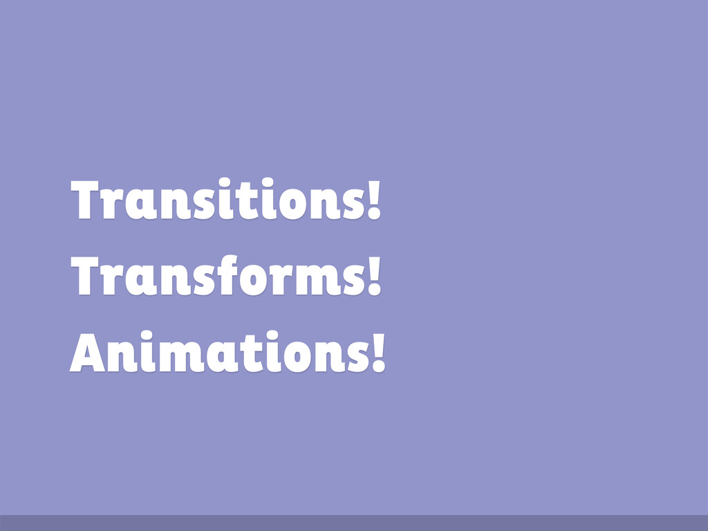 Transitions! Transforms! Animations!