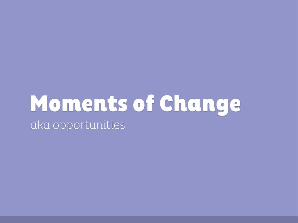 aka opportunities Moments of Change