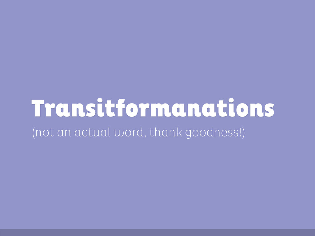 (not an actual word, thank goodness!) Transitfo...