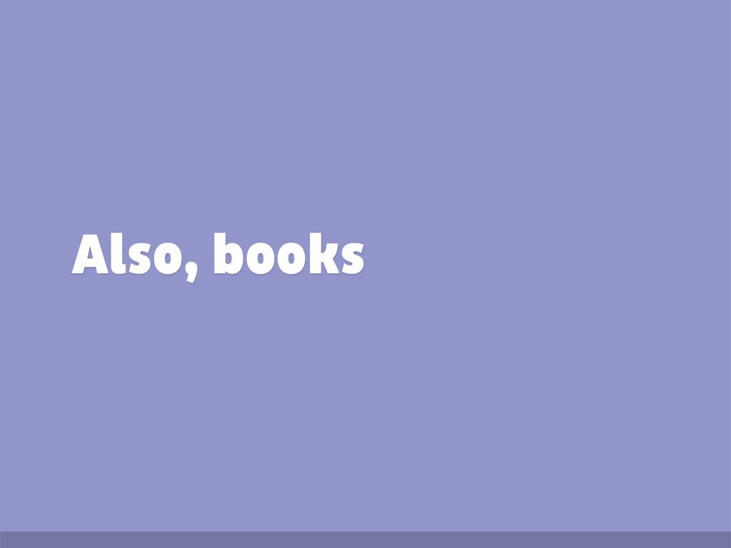 Also, books