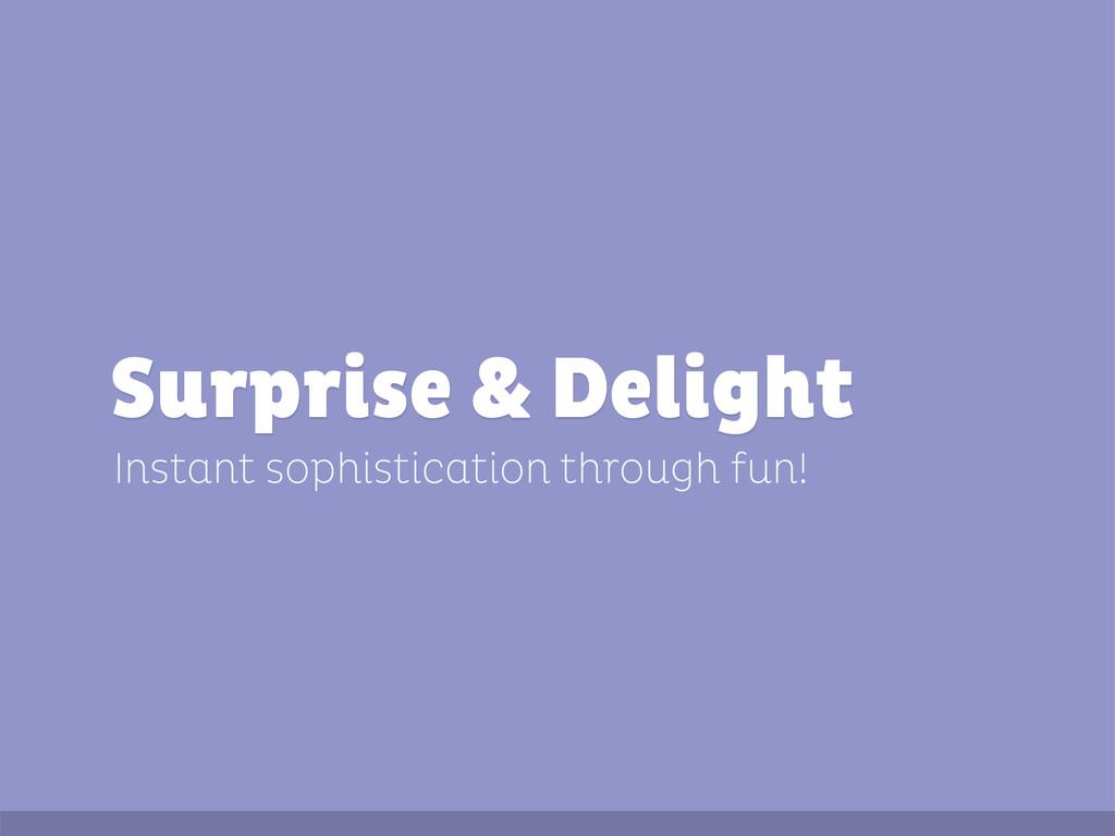 Instant sophistication through fun! Surprise & ...