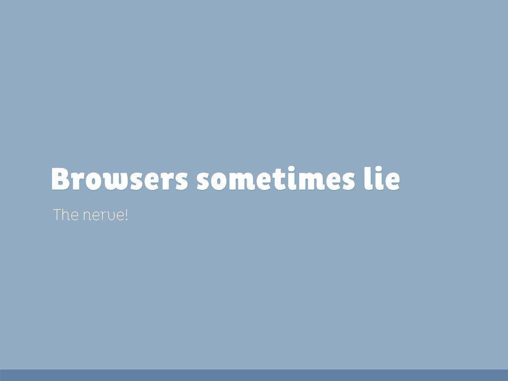 The nerve! Browsers sometimes lie