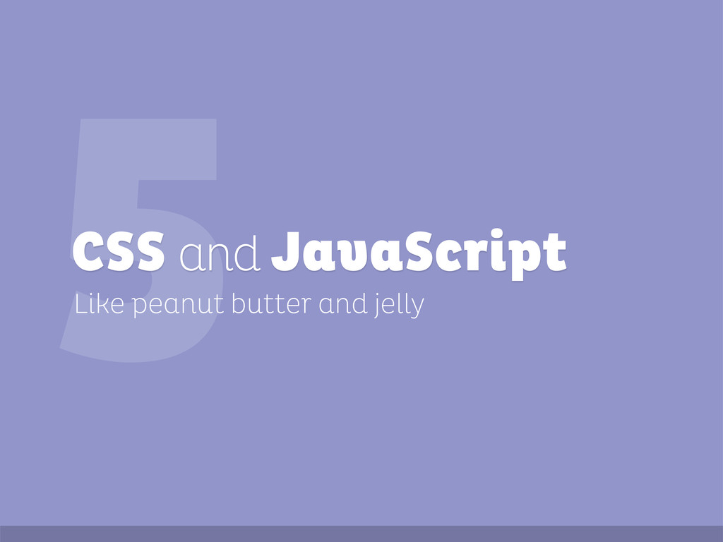 5 Like peanut butter and jelly CSS and JavaScri...
