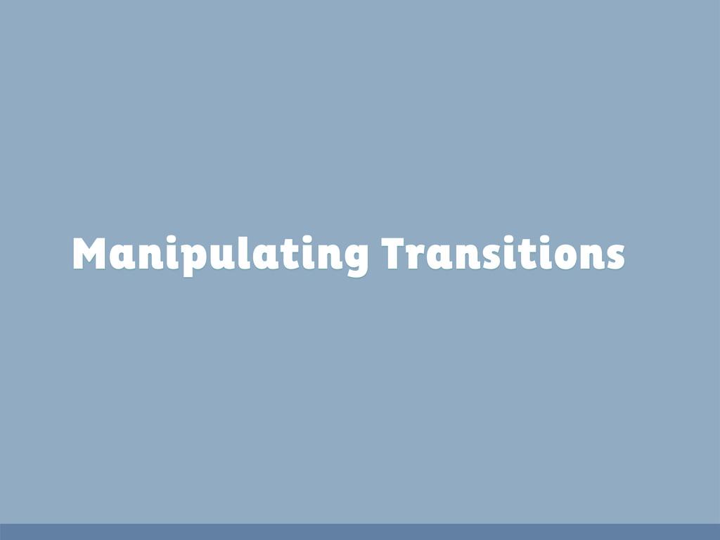 Manipulating Transitions