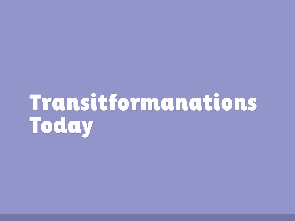 Transitformanations Today