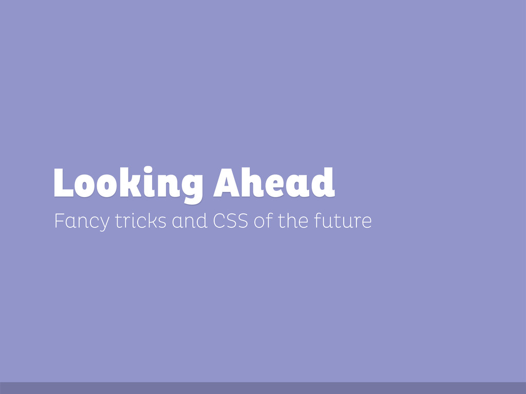 Fancy tricks and CSS of the future Looking Ahead
