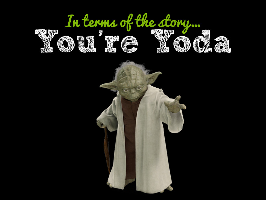 You're Yoda In terms of the story…