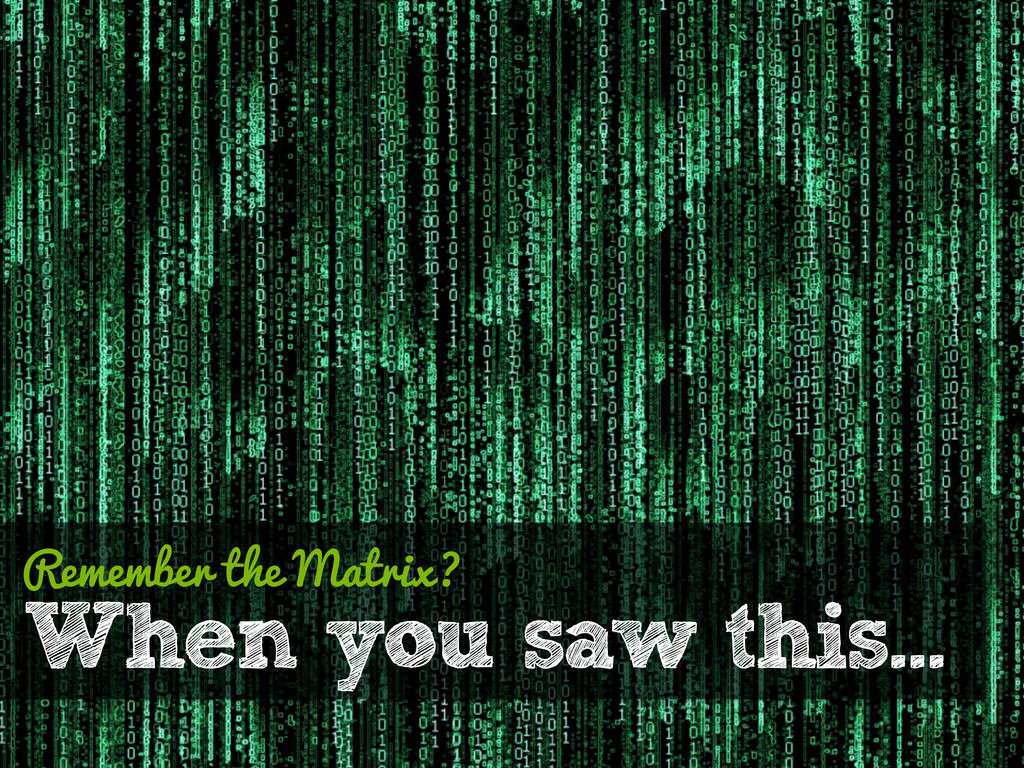 When you saw this… Remember the Matrix?