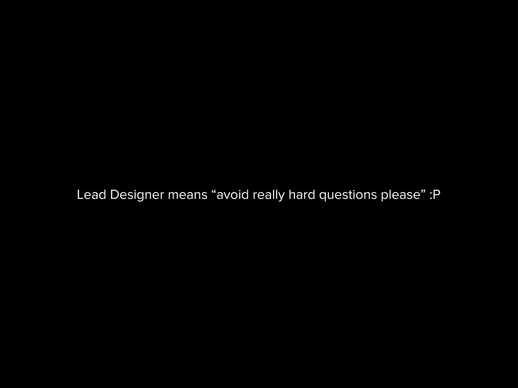 """Lead Designer means """"avoid really hard question..."""