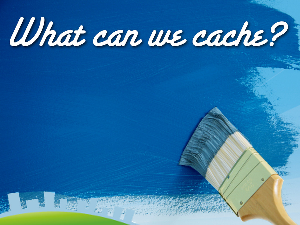 What can we cache?