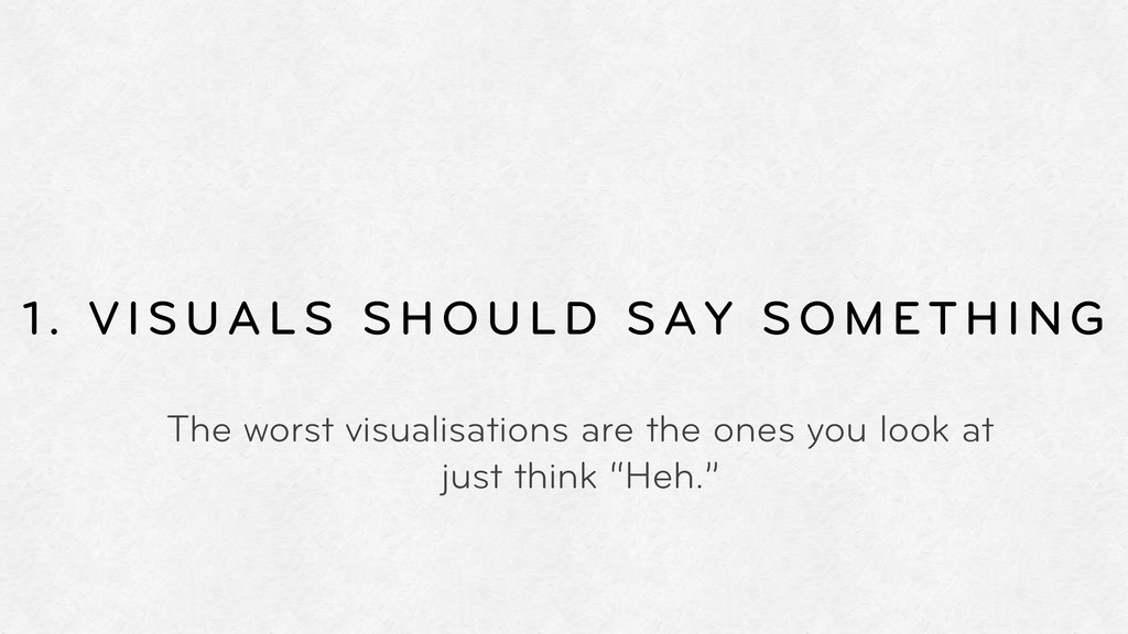 1. VISUALS SHOULD SAY SOMETHING The worst visua...