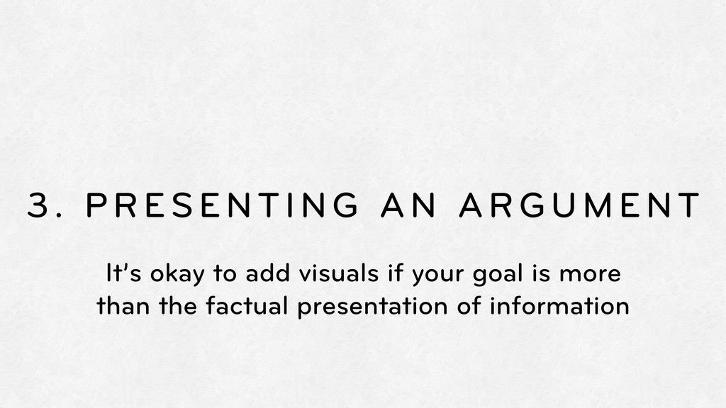 3. PRESENTING AN ARGUMENT It's okay to add visu...