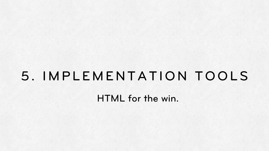 5. IMPLEMENTATION TOOLS HTML for the win.