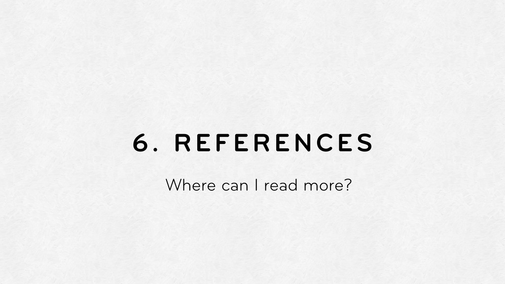 6. REFERENCES Where can I read more?