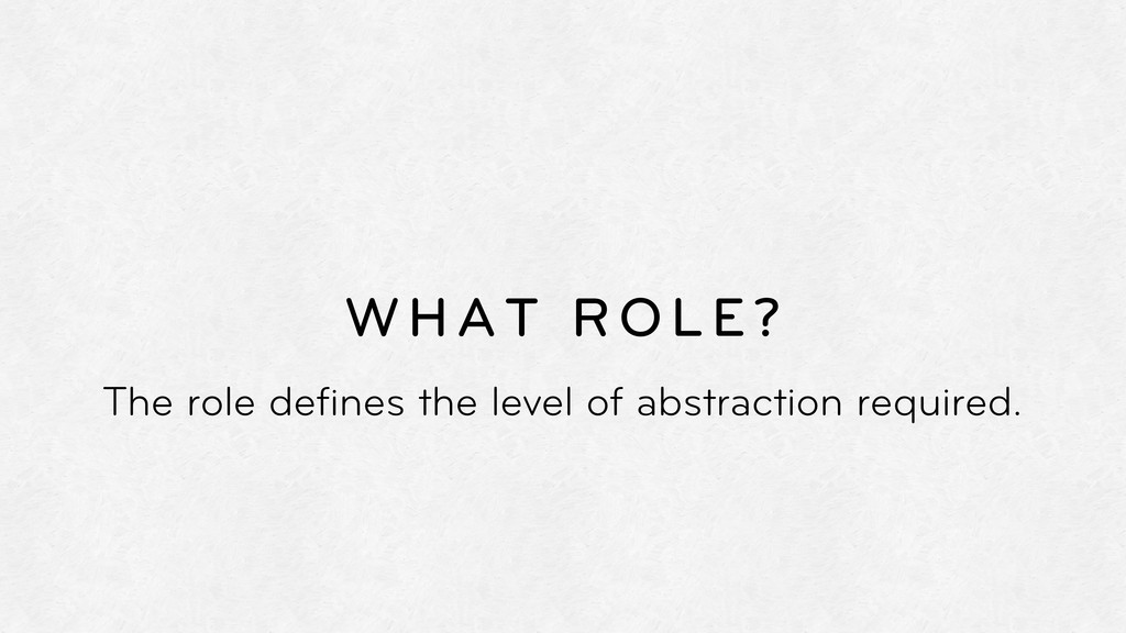 WHAT ROLE? The role defines the level of abstrac...