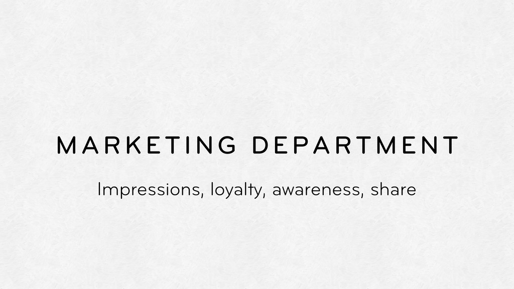 MARKETING DEPARTMENT Impressions, loyalty, awar...