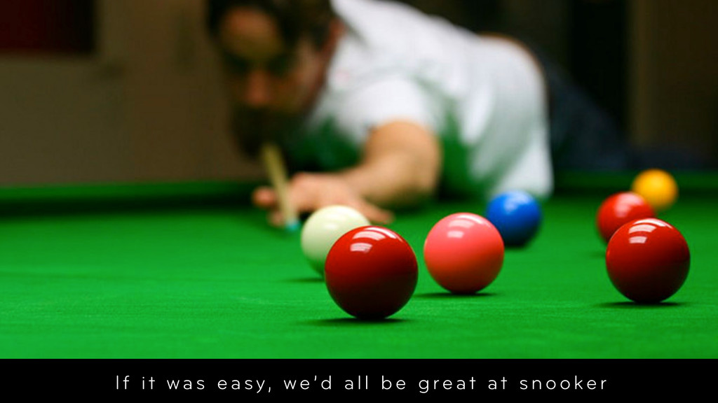 If it was easy, we'd all be great at snooker