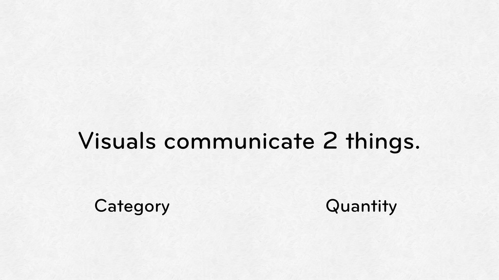 Visuals communicate 2 things. Category Quantity
