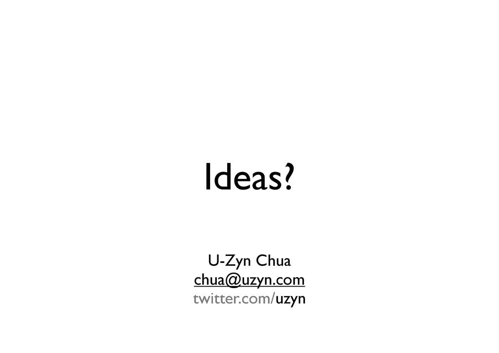 Ideas? U-Zyn Chua chua@uzyn.com twitter.com/uzyn