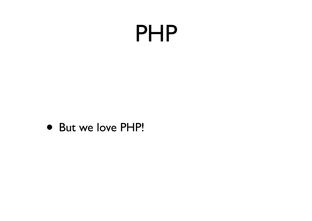 PHP • But we love PHP!