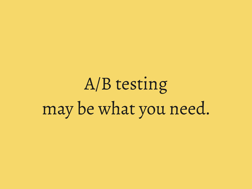 A/B testing may be what you need.