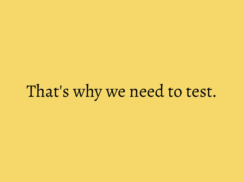That's why we need to test.
