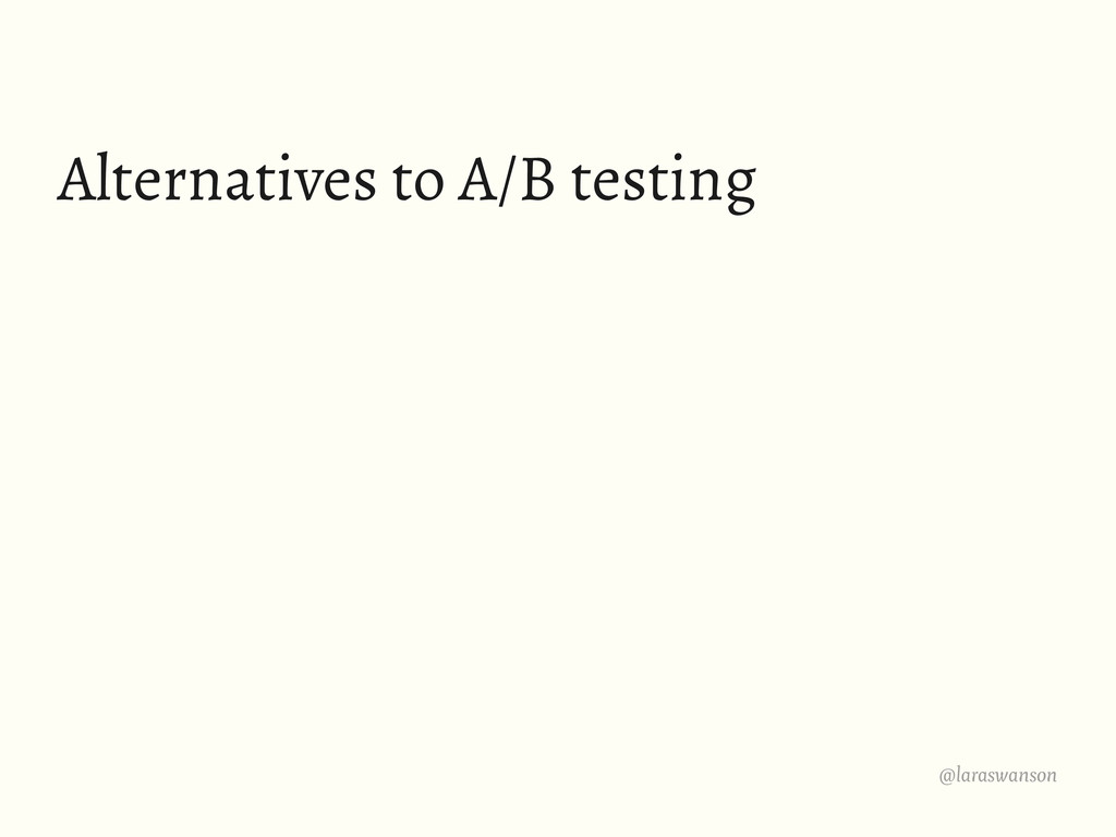 @laraswanson Alternatives to A/B testing