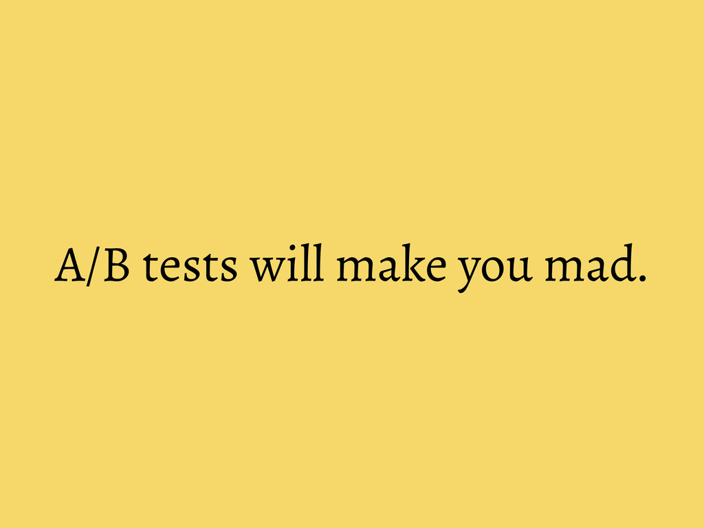 A/B tests will make you mad.