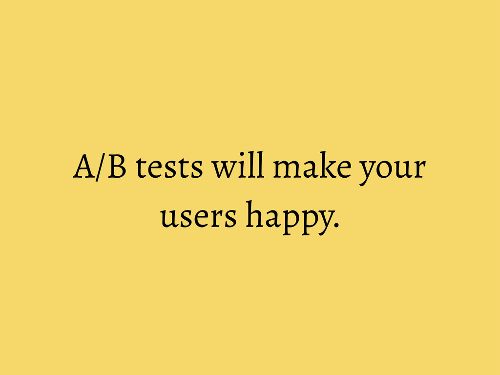 A/B tests will make your users happy.