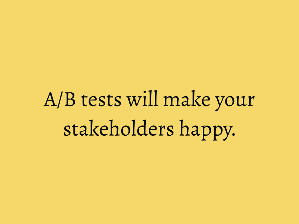 A/B tests will make your stakeholders happy.