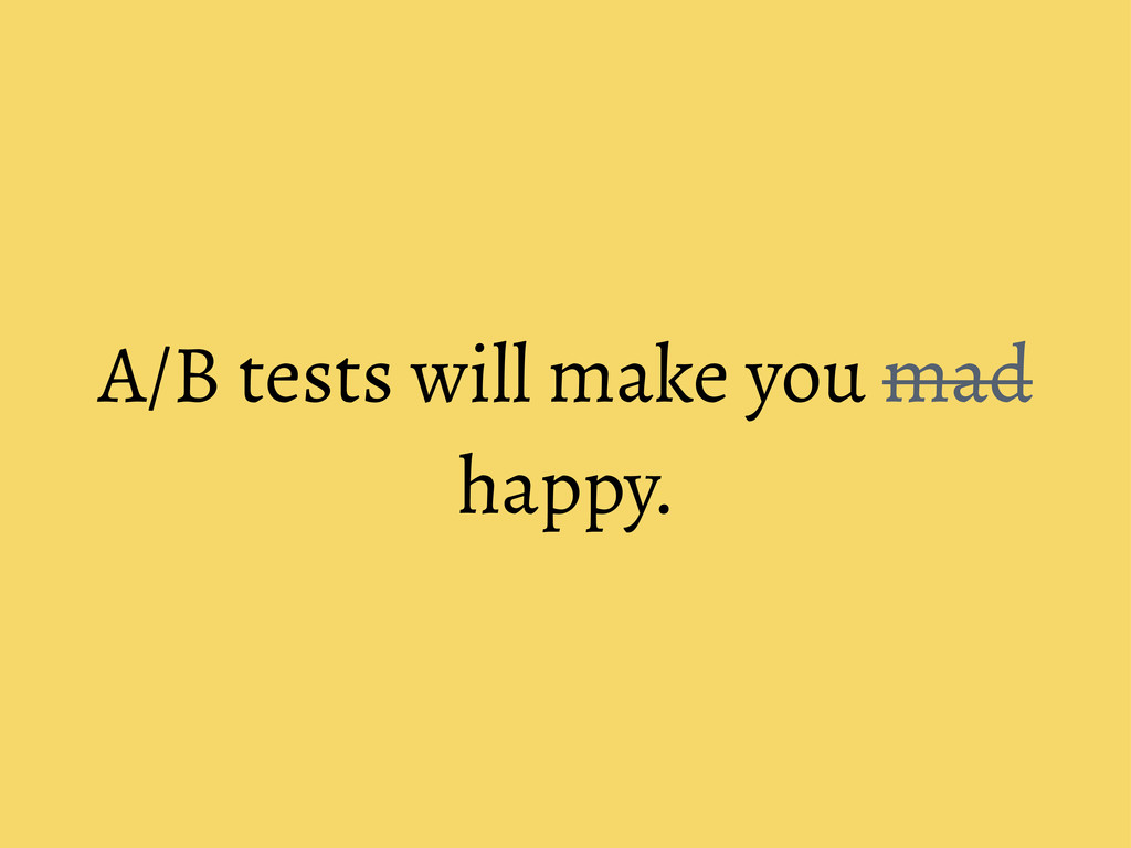 A/B tests will make you mad happy.