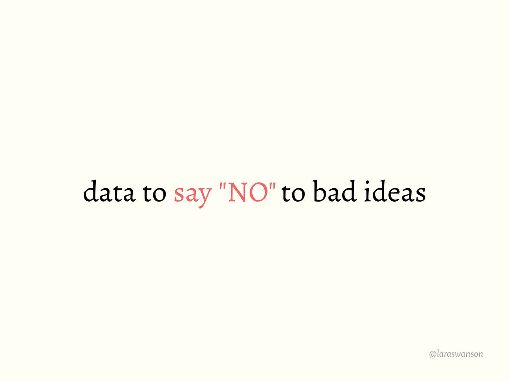 "@laraswanson data to say ""NO"" to bad ideas"