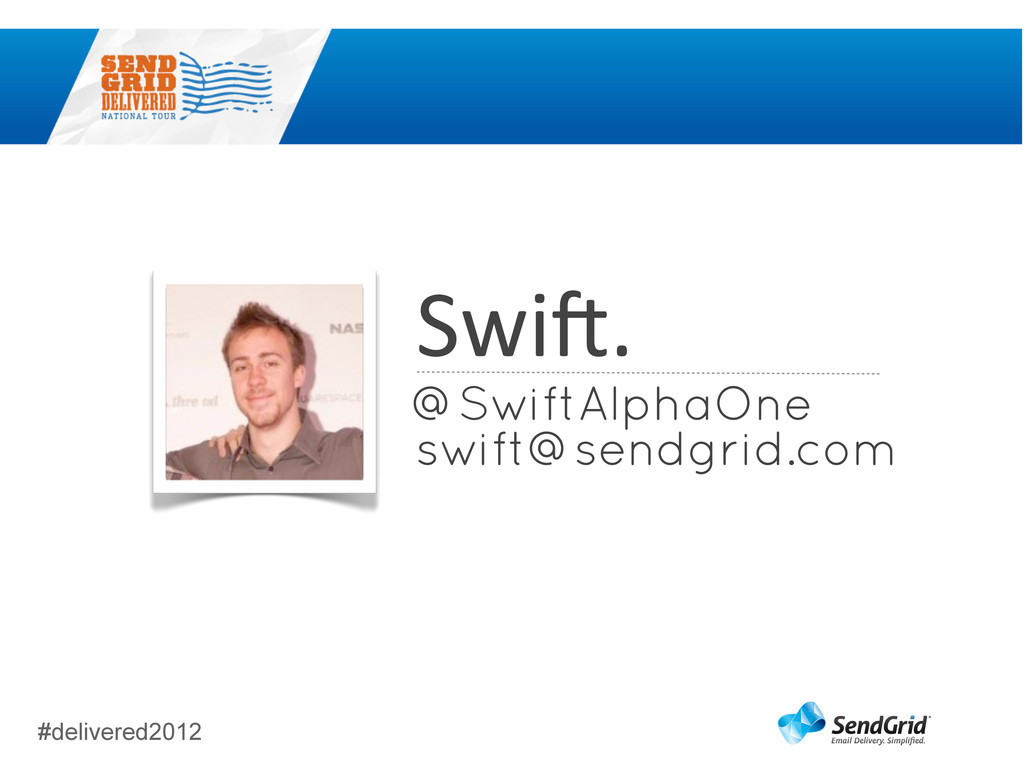 #delivered2012 Swi3. swift@sendgrid.com @SwiftA...