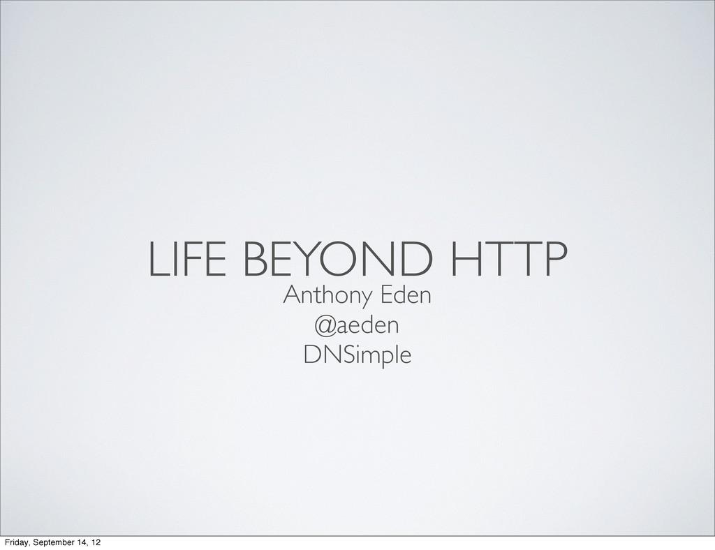 LIFE BEYOND HTTP Anthony Eden @aeden DNSimple F...