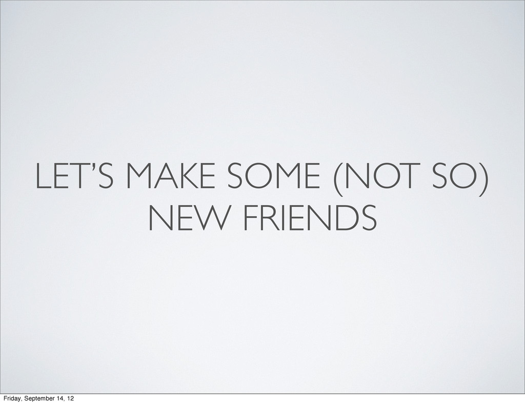 LET'S MAKE SOME (NOT SO) NEW FRIENDS Friday, Se...