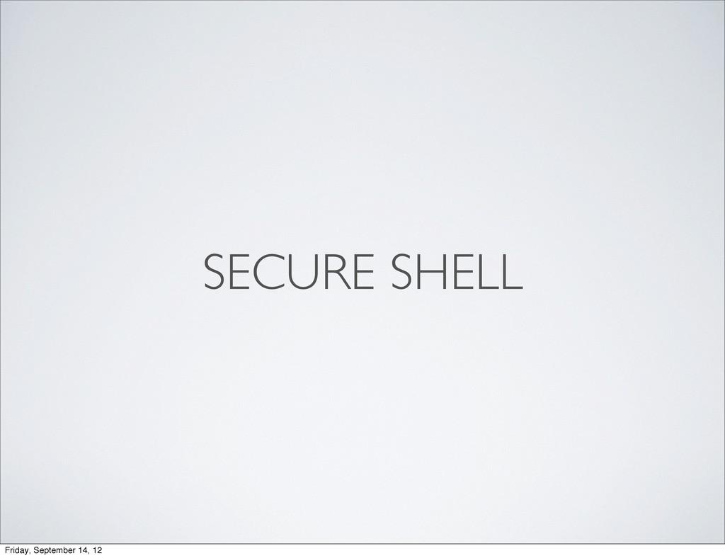SECURE SHELL Friday, September 14, 12