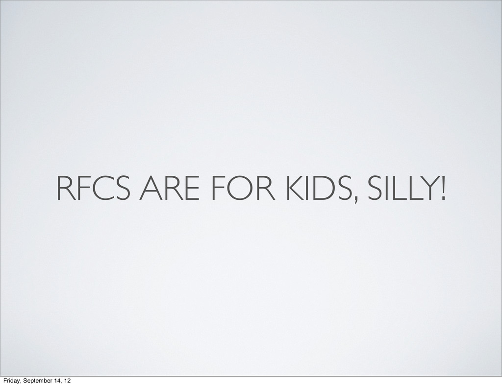 RFCS ARE FOR KIDS, SILLY! Friday, September 14,...