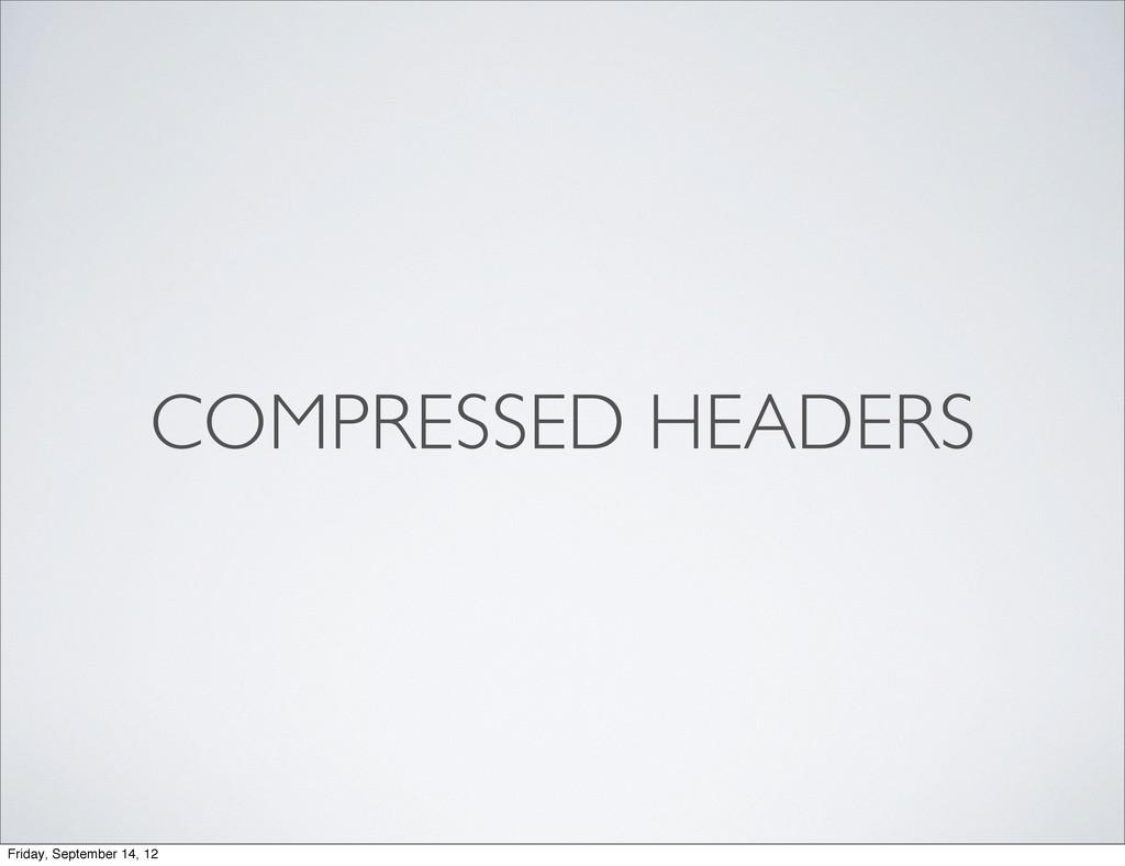 COMPRESSED HEADERS Friday, September 14, 12