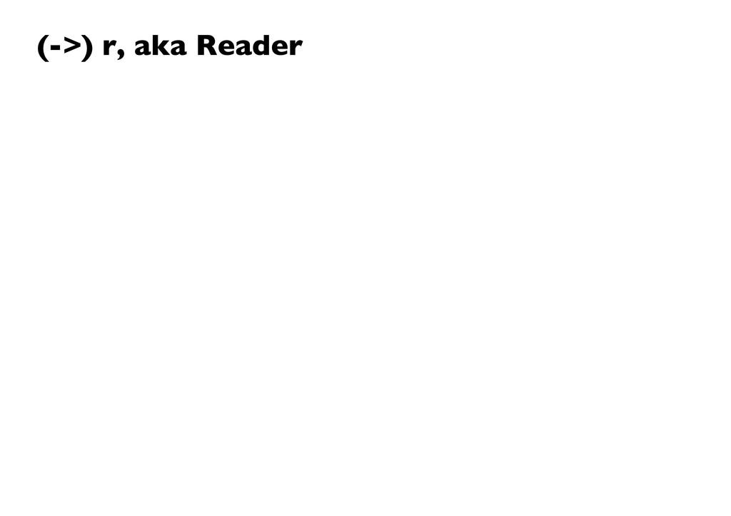(->) r, aka Reader