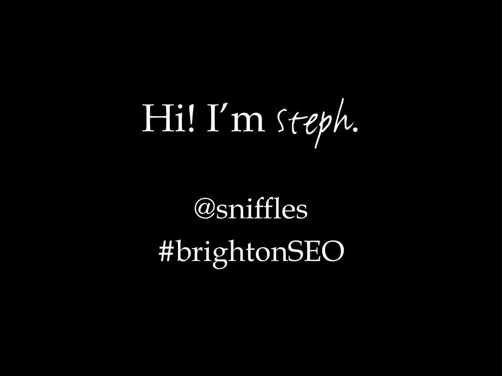 Hi! I'm Steph. @sniffles #brightonSEO