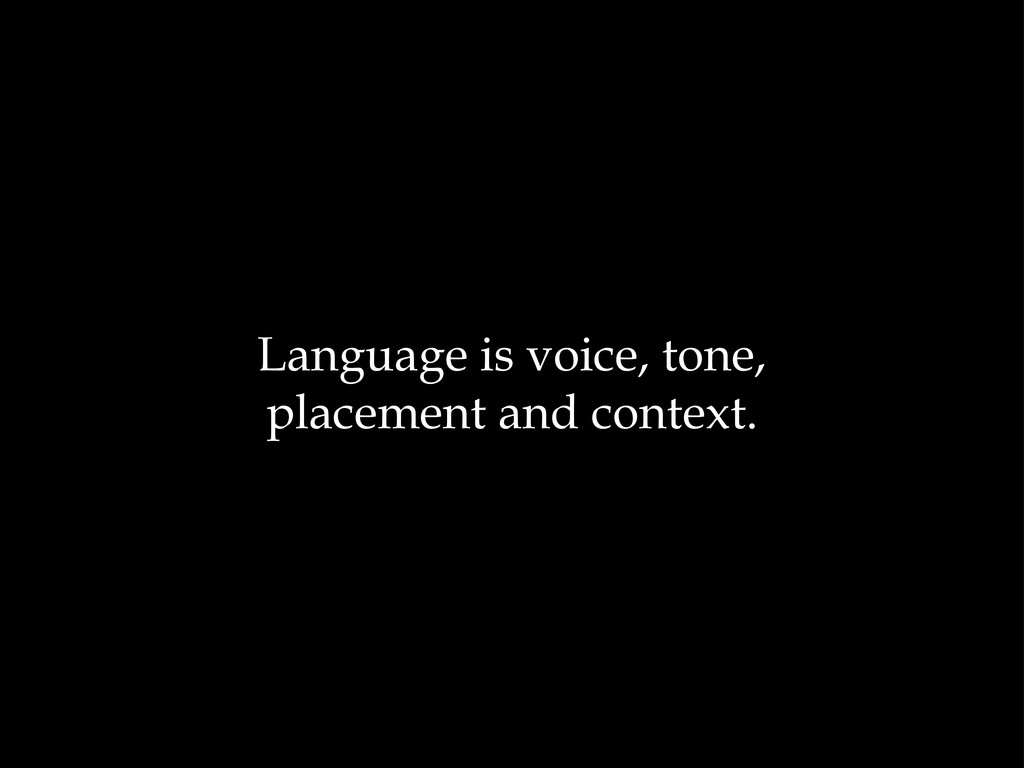 Language is voice, tone, placement and context.